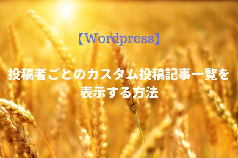 【Wordpress】投稿者ごとのカスタム投稿記事一覧を表示する方法